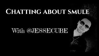 Smule Chat with @JESSECUBE