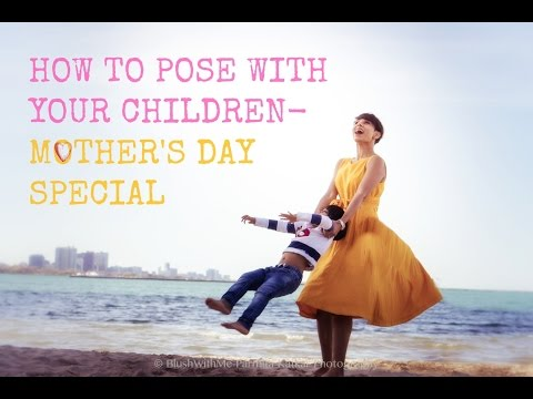 HOW TO POSE WITH YOUR CHILDREN IN PHOTOSTips for Mother's Day