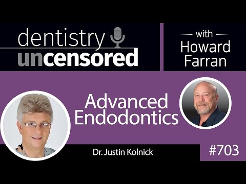 703 Advanced Endodontics with Dr. Justin Kolnick : Dentistry Uncensored with Howard Farran