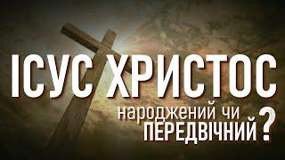 Ісус Христос - народжений чи передвічний? | Иисус Христос рожден (сотворён) или вечен и равен Богу?