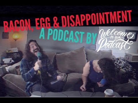 Bacon, Egg, and Disappointment - Welcome To OUR Podcast