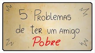 5 PROBLEMAS DE TER UM AMIGO POBRE