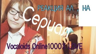 Реакция Ал , на сериал 【Vocaloids Online】 1000% LOVE.