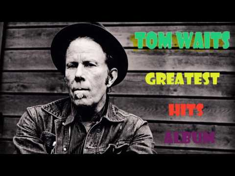 Tom Wait Greatest Hits - Tom Wait Full HQ Album 2016