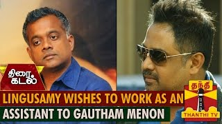 Lingusamy wishes to work as an Assistant for Gautham Menon