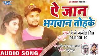 आ गया AJ Ajeet Singh का सबसे हिट गाना - Ae Jaan Bhagwan Tohke - Bhojpuri Superhit Song 2018