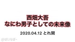 2020.04.12 とれ関 文字起こし なにわ男子 西畑大吾.
