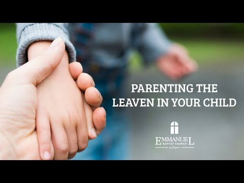 Parenting The Leaven In Your Child - Emmanuel Baptist Church 1/5/20 PM - Pastor Bob Gray II