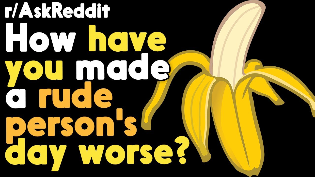 How did you make a rude persons day worse? r/AskReddit Reddit Stories  | Top Posts