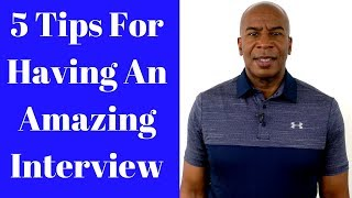 5 Tips For Having An Amazing Interview