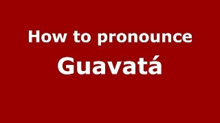 How to pronounce Guavatá (Colombian Spanish/Colombia)  - PronounceNames.com