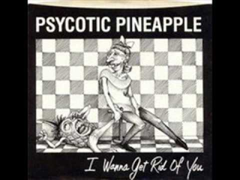 Psychotic Pineapple - I wanna get rid of you