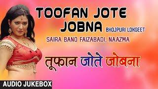 TOOFAN JOTE JOBNA | BHOJPURI LOKGEET AUDIO SONGS JUKEBOX | SINGERS - SAIRA BANO FAIZABADI, NAAZMA