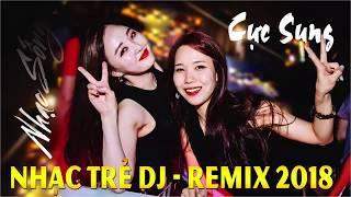 NHẠC SỐNG REMIX 2018 - DJ REMIX PHIÊU TỚI BẾN - TỘT ĐẾN ĐỈNH - NHỮNG CA KHÚC NHẠC TRẺ REMIX MỚI NHẤT