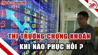 Thị trường chứng khoán khi nào hồi phục? Tin tức Việt Nam mới nhất | Tin tức 24h | TT24h