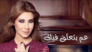 كلمات أغنية عم بتعلق فيك - نانسي عجرم | Nancy Ajram - 3am Bet3alla2 Feek Lyrics