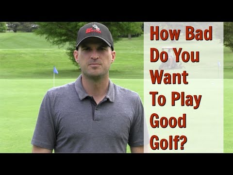 GOLF: How Bad Do You Want To Play Good Golf?