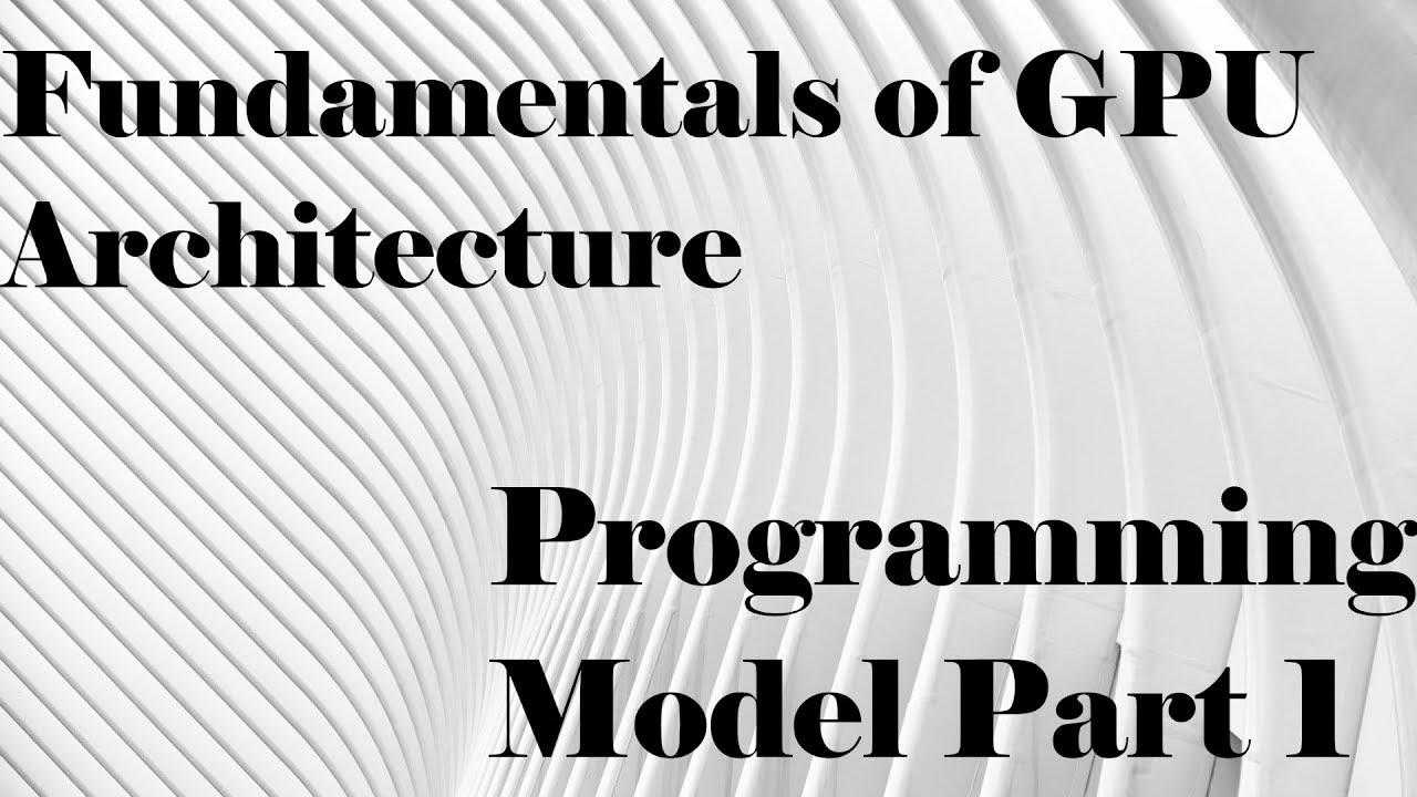 Fundamentals of GPU Architecture: Programming Model Part 1