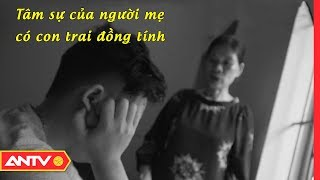 Tâm Sự Nhói Lòng Của Người Mẹ Có Con Đồng Tính | NGƯỜI GIẤU MẶT | ANTV