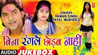 PAWAN SINGH, PAYAL MUKHERJI | BHOJPURI HOLI AUDIO SONGS JUKEBOX | BINA RANGLE CHHODAB NAAHI |