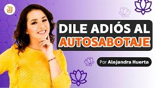 DILE ADIOS AL AUTOSABOTAJE Alejandra Huerta