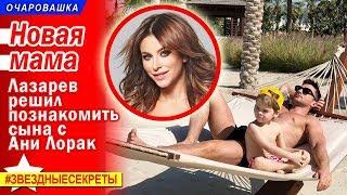 🔔 Новая мама: Лазарев решил познакомить сына с Ани Лорак