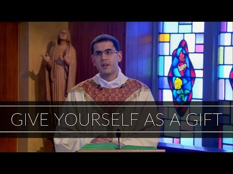 Give Yourself As a Gift   Homily: Father Patrick Fiorillo