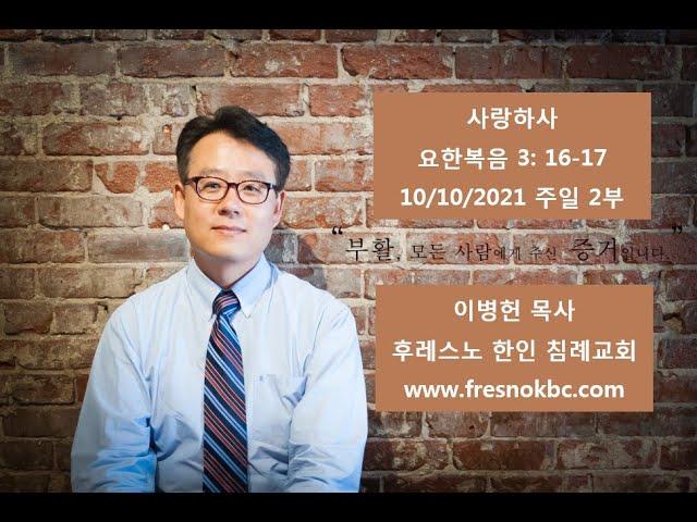사랑하사 요한복음 3: 16-17 후레스노 한인 침례교회(Fresno Korean Baptist Church) 창립 44주년 기념 주일 2부 예배 10/10/2021
