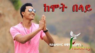 kemot belay ከሞት በላይ dagi ayalew new amazing protestant mezmur 2017 official video