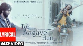 Toh Aagaye Hum (Lyrical) Mithoon Feat Jubin Nautiyal | Sayeed Quadri | Ashish Panda | Bhushan Kumar