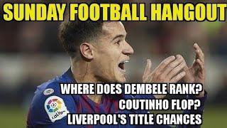 Sunday Football Hangout - Dembele, Sarri, Liverpool vs Crystal Palace, Coutinho