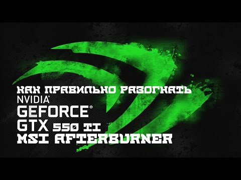 Overclocking GTX 550 TI Via MSI Afterburner ,  Разгон GTX 550 TI с помощью MSI Afterburner