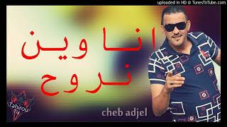 Cheb Adjel 2018  (ana win nrouh)  انا وين نروح جديد