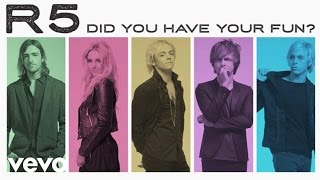 R5 - Did You Have Your Fun