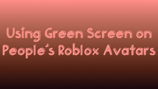 USING GREEN SCREEN ON PEOPLE'S ROBLOX AVATARS