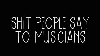 Shit People Say to Musicians