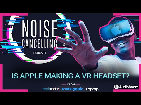 Is Apple making a VR headset?   Noise Cancelling Podcast 019