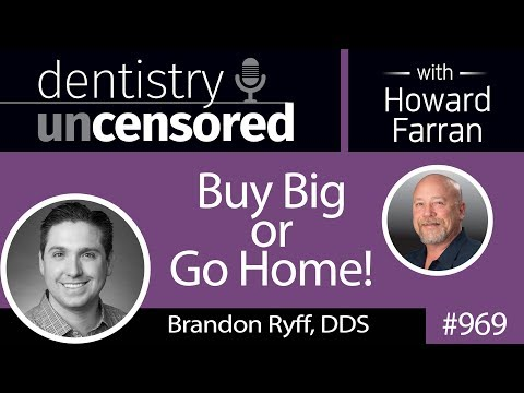 969 Buy Big or Go Home with Brandon Ryff, DDS : Dentistry Uncensored with Howard Farran