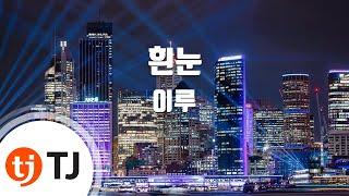 [TJ노래방] 흰눈 - 이루 (White Snow - Eru) / TJ Karaoke