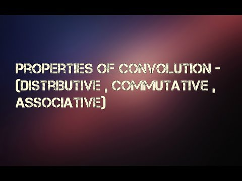 Properties of Convolution - Distributive , Commutative , Associative