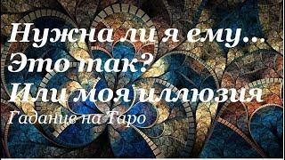 НУЖНА ЛИ Я ЕМУ..ЭТО ТАК ...ИЛИ МОЯ ИЛЛЮЗИЯ//Гадание на  Таро на любовь on-line