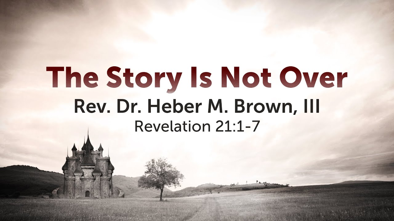 The Story Is Not Over | Pastor Heber Brown, III | Revelation 21:1-7 (NRSV)