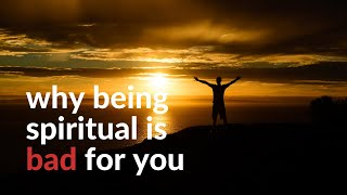 Why being spiritual is bad for you