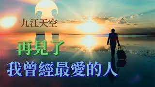 🎶再見了 我曾經最愛的人🎶  演唱:九江天空