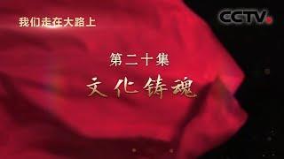 《我们走在大路上》 第二十集 文化铸魂| CCTV