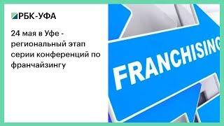 24 мая в Уфе - региональный этап серии конференций по франчайзингу