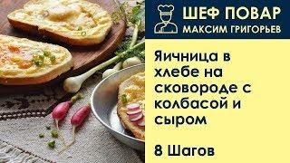 Яичница в хлебе на сковороде с колбасой и сыром . Рецепт от шеф повара Максима Григорьева