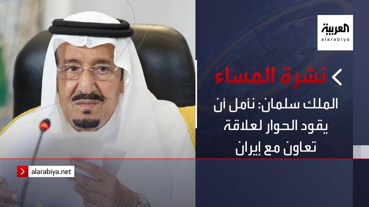 نشرة المساء | الملك سلمان: نأمل أن يقود الحوار لعلاقة تعاون مع إيران