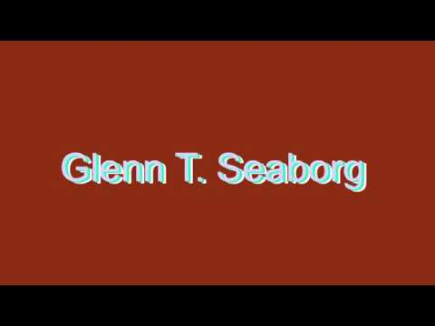 How to Pronounce Glenn T. Seaborg