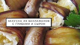 Закуска из баклажанов с грибами и сыром